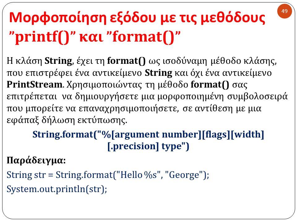 Μορφοποίηση εξόδου με τις μεθόδους printf() και format() 49 Η κλάση String, έχει τη format() ως ισοδύναμη μέθοδο κλάσης, που επιστρέφει ένα αντικείμενο String και όχι ένα αντικείμενο PrintStream.