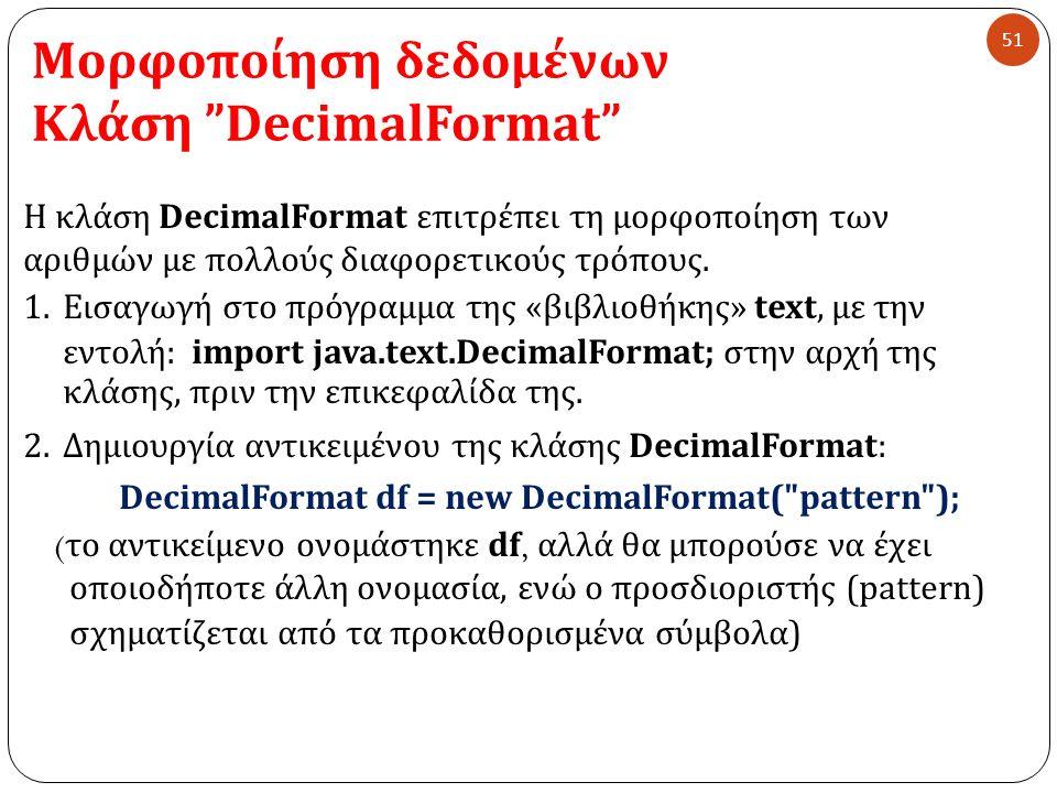 Μορφοποίηση δεδομένων Κλάση DecimalFormat 51 Η κλάση DecimalFormat επιτρέπει τη μορφοποίηση των αριθμών με πολλούς διαφορετικούς τρόπους.