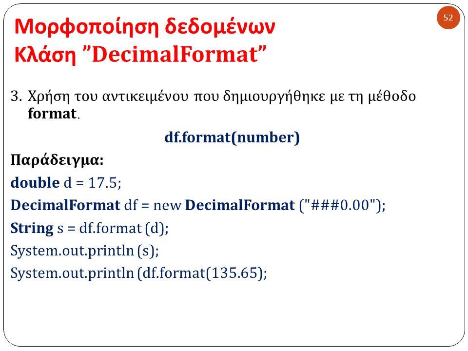 """Μορφοποίηση δεδομένων Κλάση """"DecimalFormat"""" 52 3.Χρήση του αντικειμένου που δημιουργήθηκε με τη μέθοδο format. df.format(number) Παράδειγμα: double d"""
