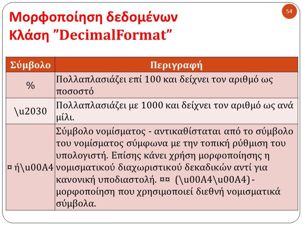 Μορφοποίηση δεδομένων Κλάση DecimalFormat 54 ΣύμβολοΠεριγραφή % Πολλαπλασιάζει επί 100 και δείχνει τον αριθμό ως ποσοστό \u2030 Πολλαπλασιάζει με 1000 και δείχνει τον αριθμό ως ανά μίλι.