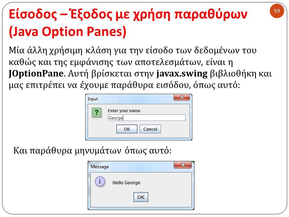 Είσοδος – Έξοδος με χρήση παραθύρων (Java Option Panes) 59 Μία άλλη χρήσιμη κλάση για την είσοδο των δεδομένων του καθώς και της εμφάνισης των αποτελε