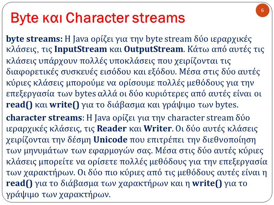 Byte και Character streams 6 byte streams: Η Java ορίζει για την byte stream δύο ιεραρχικές κλάσεις, τις InputStream και OutputStream. Κάτω από αυτές