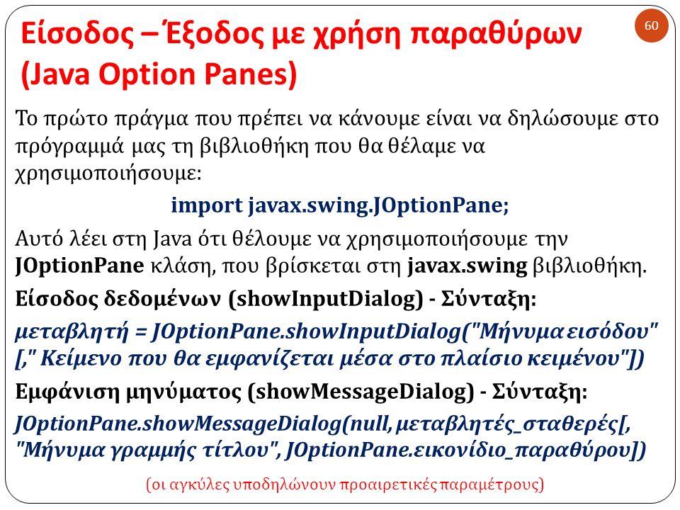 Είσοδος – Έξοδος με χρήση παραθύρων (Java Option Panes) 60 Το πρώτο πράγμα που πρέπει να κάνουμε είναι να δηλώσουμε στο πρόγραμμά μας τη βιβλιοθήκη που θα θέλαμε να χρησιμοποιήσουμε : import javax.swing.JOptionPane; Αυτό λέει στη Java ότι θέλουμε να χρησιμοποιήσουμε την JOptionPane κλάση, που βρίσκεται στη javax.swing βιβλιοθήκη.