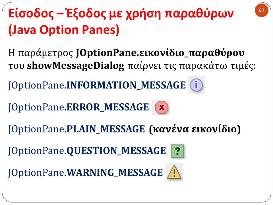 Είσοδος – Έξοδος με χρήση παραθύρων (Java Option Panes) 62 Η παράμετρος JOptionPane.εικονίδιο_παραθύρου του showMessageDialog παίρνει τις παρακάτω τιμές: JOptionPane.INFORMATION_MESSAGE JOptionPane.ERROR_MESSAGE JOptionPane.PLAIN_MESSAGE (κανένα εικονίδιο) JOptionPane.QUESTION_MESSAGE JOptionPane.WARNING_MESSAGE
