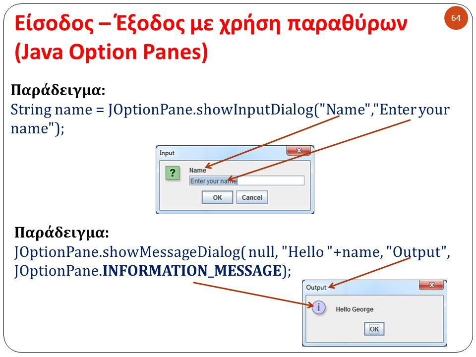 Είσοδος – Έξοδος με χρήση παραθύρων (Java Option Panes) 64 Παράδειγμα : String name = JOptionPane.showInputDialog( Name , Enter your name ); Παράδειγμα : JOptionPane.showMessageDialog( null, Hello +name, Output , JOptionPane.INFORMATION_MESSAGE);