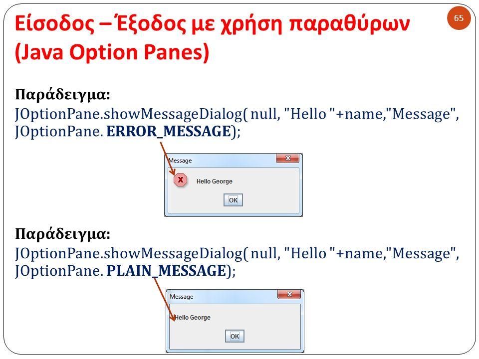 Είσοδος – Έξοδος με χρήση παραθύρων (Java Option Panes) 65 Παράδειγμα : JOptionPane.showMessageDialog( null, Hello +name, Message , JOptionPane.