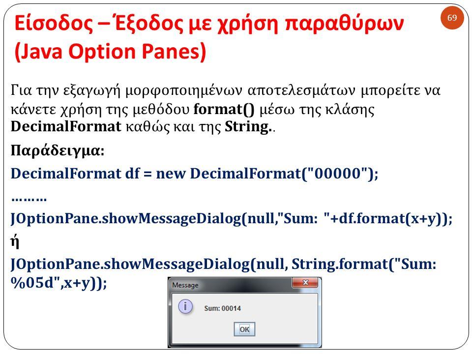 Είσοδος – Έξοδος με χρήση παραθύρων (Java Option Panes) 69 Για την εξαγωγή μορφοποιημένων αποτελεσμάτων μπορείτε να κάνετε χρήση της μεθόδου format()