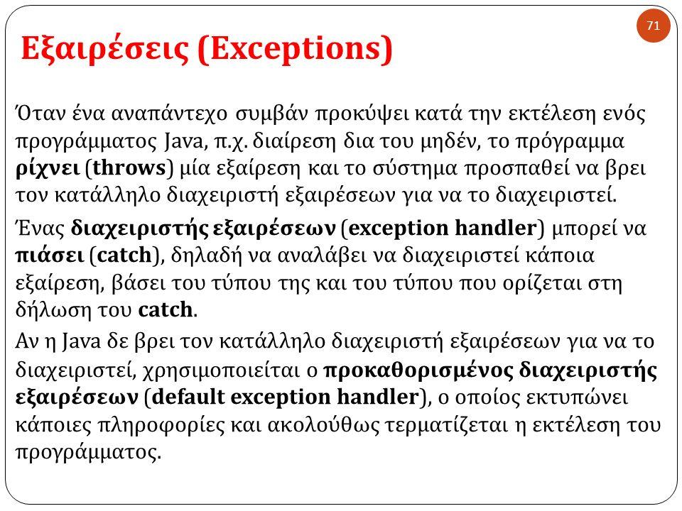 Εξαιρέσεις (Exceptions) 71 Όταν ένα αναπάντεχο συμβάν προκύψει κατά την εκτέλεση ενός προγράμματος Java, π. χ. διαίρεση δια του μηδέν, το πρόγραμμα ρί