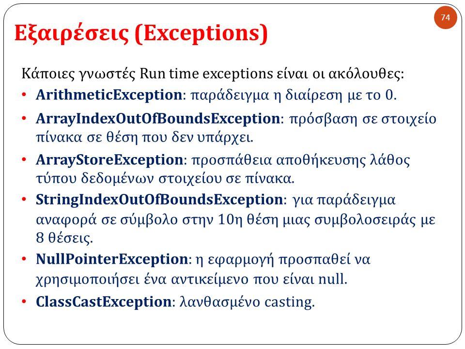 Εξαιρέσεις (Exceptions) 74 Κάποιες γνωστές Run time exceptions είναι οι ακόλουθες : ArithmeticException: παράδειγμα η διαίρεση µ ε το 0. ArrayIndexOut