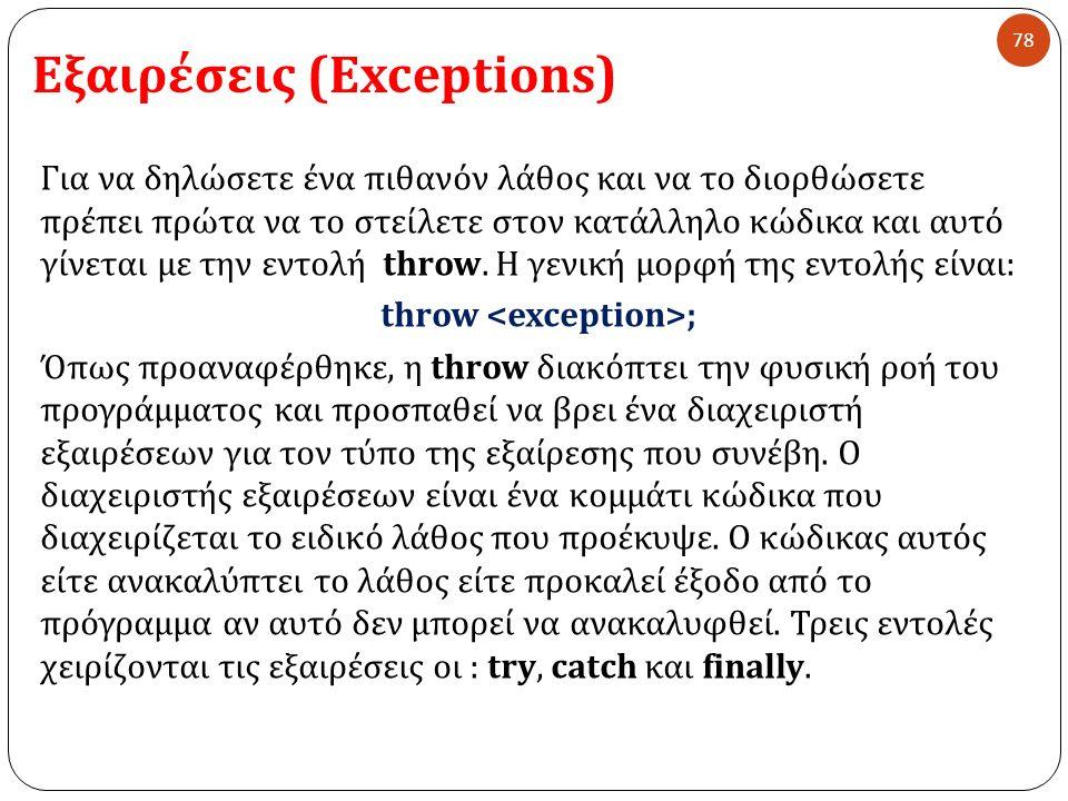 Εξαιρέσεις (Exceptions) 78 Για να δηλώσετε ένα πιθανόν λάθος και να το διορθώσετε πρέπει πρώτα να το στείλετε στον κατάλληλο κώδικα και αυτό γίνεται με την εντολή throw.