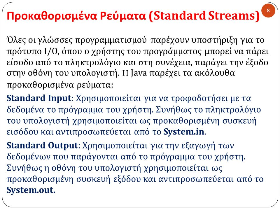 Βασική έξοδος χαρακτήρων στην οθόνη με τη χρήση της μεθόδου write() 29 Παράδειγμα: import java.io.*; public class WriteAChar { public static void main(String args[]) throws IOException { BufferedReader br = new BufferedReader(new InputStreamReader(System.in)); System.out.print( Enter a character: ); char c = (char) br.read(); System.out.print( \nYou entered: ); System.out.write(c); System.out.write( \n ); }