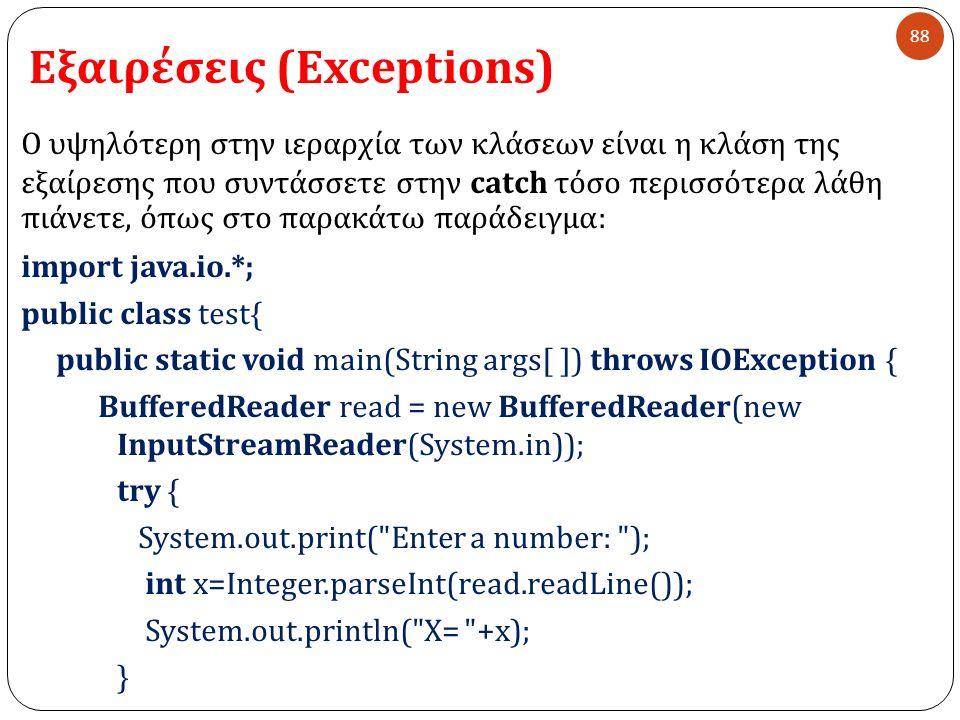 Εξαιρέσεις (Exceptions) 88 Ο υψηλότερη στην ιεραρχία των κλάσεων είναι η κλάση της εξαίρεσης που συντάσσετε στην catch τόσο περισσότερα λάθη πιάνετε, όπως στο παρακάτω παράδειγμα : import java.io.*; public class test{ public static void main(String args[ ]) throws IOException { BufferedReader read = new BufferedReader(new InputStreamReader(System.in)); try { System.out.print( Enter a number: ); int x=Integer.parseInt(read.readLine()); System.out.println( X= +x); }