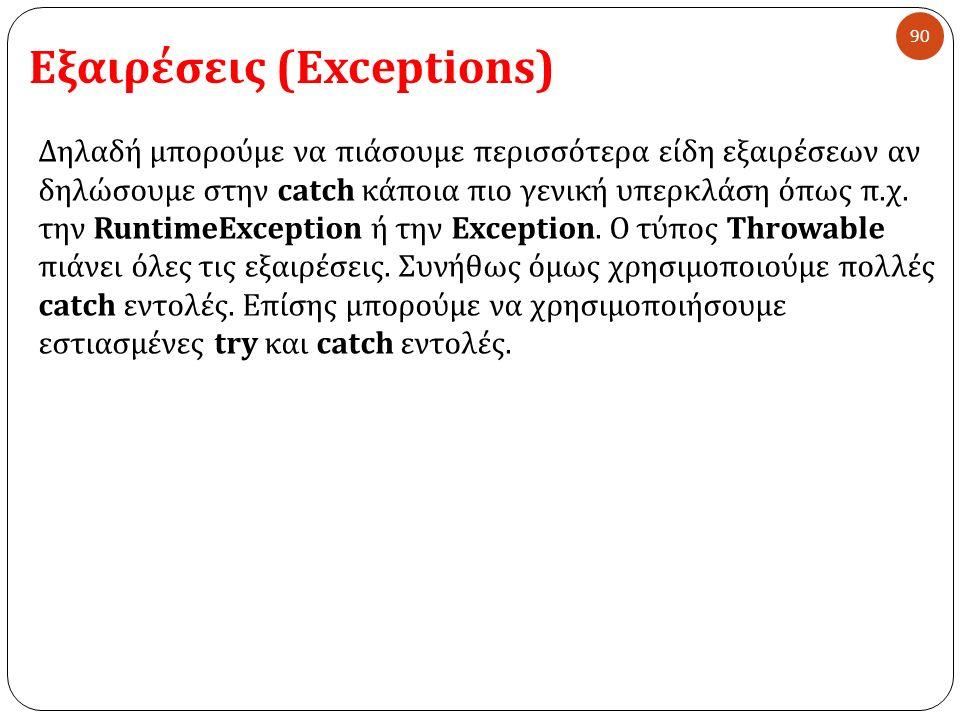 Εξαιρέσεις (Exceptions) 90 Δηλαδή μπορούμε να πιάσουμε περισσότερα είδη εξαιρέσεων αν δηλώσουμε στην catch κάποια πιο γενική υπερκλάση όπως π. χ. την