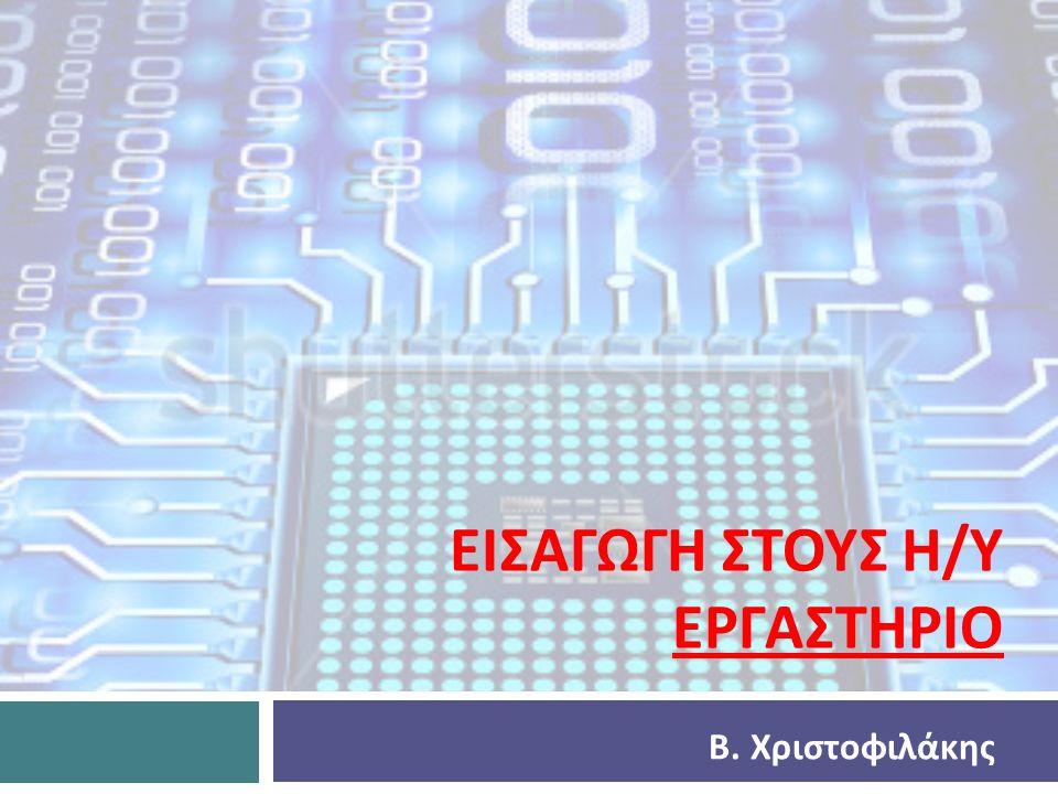 ΕΙΣΑΓΩΓΗ ΣΤΟΥΣ Η / Υ ΕΡΓΑΣΤΗΡΙΟ Β. Χριστοφιλάκης