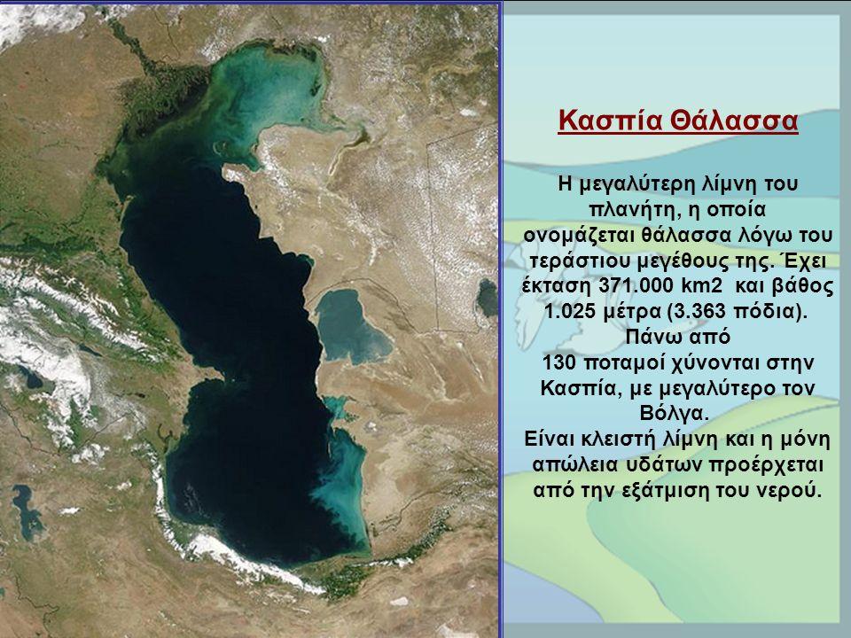 Κασπία Θάλασσα Η μεγαλύτερη λίμνη του πλανήτη, η οποία ονομάζεται θάλασσα λόγω του τεράστιου μεγέθους της.