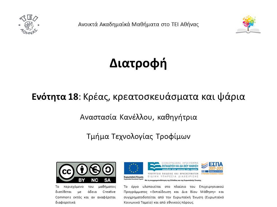 Διατροφή Ενότητα 18: Κρέας, κρεατοσκευάσματα και ψάρια Αναστασία Κανέλλου, καθηγήτρια Τμήμα Τεχνολογίας Τροφίμων Ανοικτά Ακαδημαϊκά Μαθήματα στο ΤΕΙ Αθήνας Το περιεχόμενο του μαθήματος διατίθεται με άδεια Creative Commons εκτός και αν αναφέρεται διαφορετικά Το έργο υλοποιείται στο πλαίσιο του Επιχειρησιακού Προγράμματος «Εκπαίδευση και Δια Βίου Μάθηση» και συγχρηματοδοτείται από την Ευρωπαϊκή Ένωση (Ευρωπαϊκό Κοινωνικό Ταμείο) και από εθνικούς πόρους.