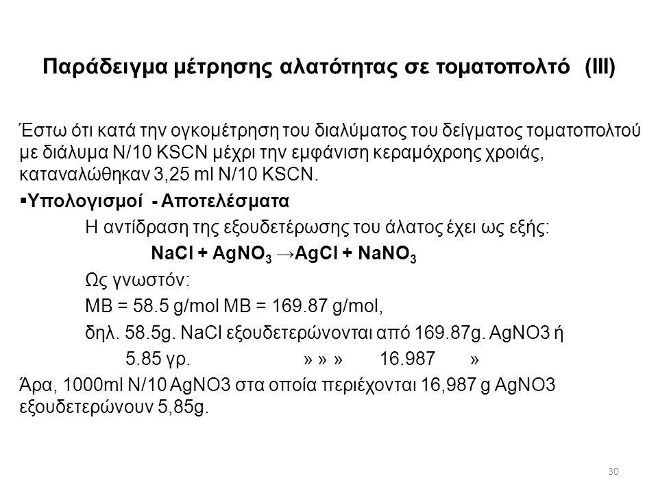 Παράδειγμα μέτρησης αλατότητας σε τοματοπολτό (II) Υπολογισμοί Η διαφορά όγκων μεταξύ των διαλυμάτων που χρησιμοποιήθηκαν (AgNO 3 0,1 Ν και KSCN 0,1) αντιστοιχεί στον όγκο διαλύματος AgNO 3 που καταναλώθηκε για καταβύθιση των χλωριούχων αλάτων που υπήρχαν στο δείγμα.