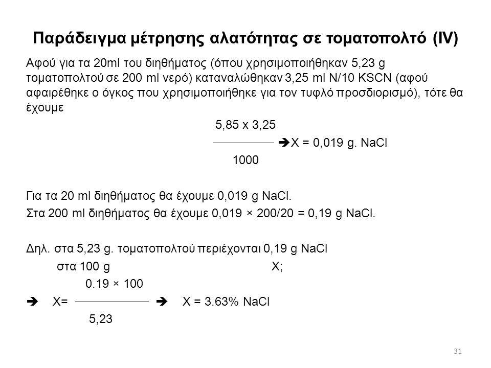 Παράδειγμα μέτρησης αλατότητας σε τοματοπολτό (ΙII) Έστω ότι κατά την ογκομέτρηση του διαλύματος του δείγματος τοματοπολτού με διάλυμα Ν/10 KSCN μέχρι την εμφάνιση κεραμόχροης χροιάς, καταναλώθηκαν 3,25 ml Ν/10 KSCN.