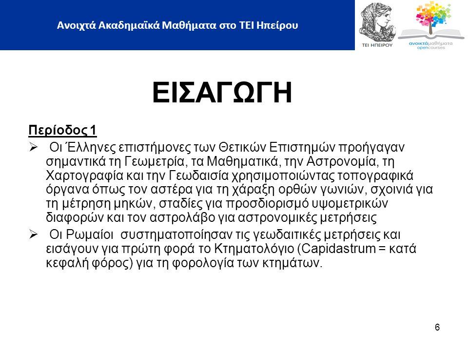 ΕΙΣΑΓΩΓΗ H Επιστήµη της Γεωδαισίας προσέλκυσε πολλούς επιστήμονες της αρχαιότητας, Οι κυριότεροι από αυτούς ήταν:  Ο Θαλής ο Mιλήσιος  Ο Aναξίµανδρος ο Mιλήσιος  Ο Aναξιµένης, μαθητής του Aναξίµανδρου  Ο Eκαταίος ο Mιλήσιος  Ο Aριστοτέλης ο Σταγειρίτης  Ο Eρατοσθένης  Ο Ηρων ο Αλεξανδρεύς  Ο Eυπαλίνος ο Mεγαρεύς, 7 Ανοιχτά Ακαδημαϊκά Μαθήματα στο ΤΕΙ Ηπείρου