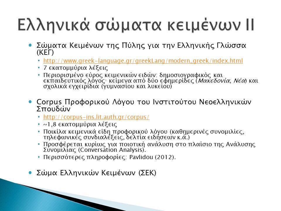Σώματα Κειμένων της Πύλης για την Ελληνικής Γλώσσα (ΚΕΓ) http://www.greek-language.gr/greekLang/modern_greek/index.html 7 εκατομμύρια λέξεις Περιορισμένο εύρος κειμενικών ειδών: δημοσιογραφικός και εκπαιδευτικός λόγος · κείμενα από δύο εφημερίδες (Μακεδονία, Νέα) και σχολικά εγχειρίδια (γυμνασίου και λυκείου) Corpus Προφορικού Λόγου του Ινστιτούτου Νεοελληνικών Σπουδών http://corpus-ins.lit.auth.gr/corpus/ ~1,8 εκατομμύρια λέξεις Ποικίλα κειμενικά είδη προφορικού λόγου (καθημερινές συνομιλίες, τηλεφωνικές συνδιαλέξεις, δελτία ειδήσεων κ.ά.) Προσφέρεται κυρίως για ποιοτική ανάλυση στο πλαίσιο της Ανάλυσης Συνομιλίας (Conversation Analysis).