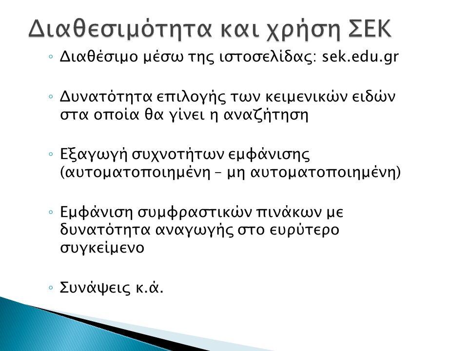 ◦ Διαθέσιμο μέσω της ιστοσελίδας: sek.edu.gr ◦ Δυνατότητα επιλογής των κειμενικών ειδών στα οποία θα γίνει η αναζήτηση ◦ Εξαγωγή συχνοτήτων εμφάνισης (αυτοματοποιημένη – μη αυτοματοποιημένη) ◦ Εμφάνιση συμφραστικών πινάκων με δυνατότητα αναγωγής στο ευρύτερο συγκείμενο ◦ Συνάψεις κ.ά.