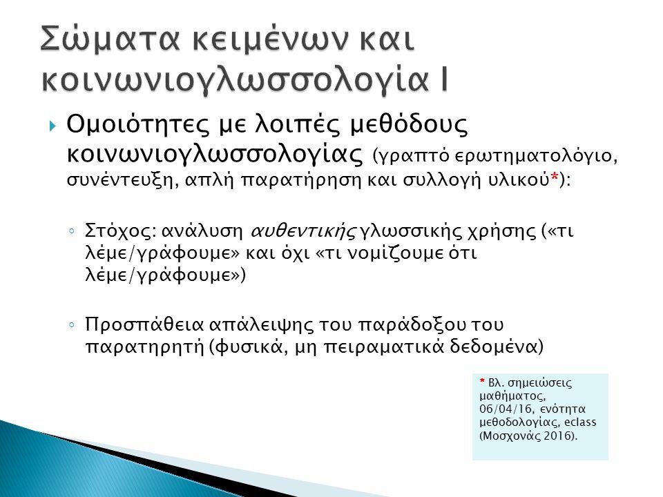  Ομοιότητες με λοιπές μεθόδους κοινωνιογλωσσολογίας (γραπτό ερωτηματολόγιο, συνέντευξη, απλή παρατήρηση και συλλογή υλικού*): ◦ Στόχος: ανάλυση αυθεντικής γλωσσικής χρήσης («τι λέμε/γράφουμε» και όχι «τι νομίζουμε ότι λέμε/γράφουμε») ◦ Προσπάθεια απάλειψης του παράδοξου του παρατηρητή (φυσικά, μη πειραματικά δεδομένα) * Βλ.