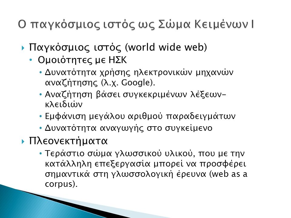  Διαφορές με ΗΣΚ/μειονεκτήματα : Δεν έχει συλλεχθεί βάσει επιστημονικών/γλωσσολογικών κριτηρίων Δεν έχουμε μεταγλωσσικές πληροφορίες για τα κείμενα (χρονολογία παραγωγής, ταυτότητα κ.ά.) «Βρόμικο» σώμα κειμένων: δεν περιλαμβάνει μόνο αυθεντικό γλωσσικό υλικό, αλλά και εικόνες, μεταφρασμένα κείμενα, κείμενα μη φυσικών ομιλητών κ.ά.