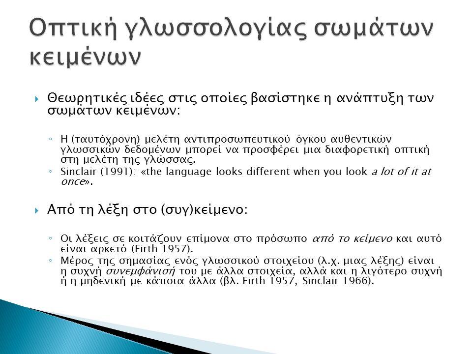  Θεωρητικές ιδέες στις οποίες βασίστηκε η ανάπτυξη των σωμάτων κειμένων: ◦ Η (ταυτόχρονη) μελέτη αντιπροσωπευτικού όγκου αυθεντικών γλωσσικών δεδομένων μπορεί να προσφέρει μια διαφορετική οπτική στη μελέτη της γλώσσας.