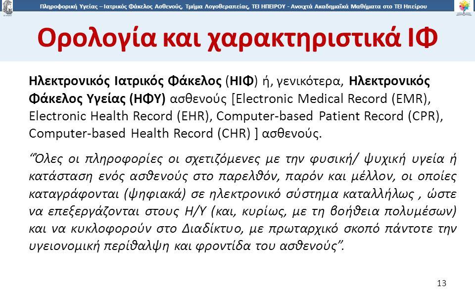1313 Πληροφορική Υγείας – Ιατρικός Φάκελος Ασθενούς, Τμήμα Λογοθεραπείας, ΤΕΙ ΗΠΕΙΡΟΥ - Ανοιχτά Ακαδημαϊκά Μαθήματα στο ΤΕΙ Ηπείρου Ορολογία και χαρακτηριστικά ΙΦ 13 Ηλεκτρονικός Ιατρικός Φάκελος (ΗΙΦ) ή, γενικότερα, Ηλεκτρονικός Φάκελος Υγείας (ΗΦΥ) ασθενούς [Electronic Medical Record (EMR), Electronic Health Record (EHR), Computer-based Patient Record (CPR), Computer-based Health Record (CHR) ] ασθενούς.
