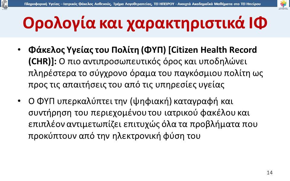 1414 Πληροφορική Υγείας – Ιατρικός Φάκελος Ασθενούς, Τμήμα Λογοθεραπείας, ΤΕΙ ΗΠΕΙΡΟΥ - Ανοιχτά Ακαδημαϊκά Μαθήματα στο ΤΕΙ Ηπείρου Ορολογία και χαρακτηριστικά ΙΦ 14 Φάκελος Υγείας του Πολίτη (ΦΥΠ) [Citizen Health Record (CHR)]: O πιο αντιπροσωπευτικός όρος και υποδηλώνει πληρέστερα το σύγχρονο όραμα του παγκόσμιου πολίτη ως προς τις απαιτήσεις του από τις υπηρεσίες υγείας Ο ΦΥΠ υπερκαλύπτει την (ψηφιακή) καταγραφή και συντήρηση του περιεχομένου του ιατρικού φακέλου και επιπλέον αντιμετωπίζει επιτυχώς όλα τα προβλήματα που προκύπτουν από την ηλεκτρονική φύση του