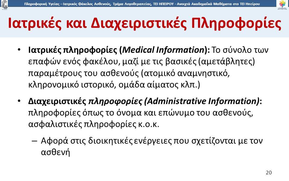 2020 Πληροφορική Υγείας – Ιατρικός Φάκελος Ασθενούς, Τμήμα Λογοθεραπείας, ΤΕΙ ΗΠΕΙΡΟΥ - Ανοιχτά Ακαδημαϊκά Μαθήματα στο ΤΕΙ Ηπείρου Ιατρικές και Διαχειριστικές Πληροφορίες 20 Ιατρικές πληροφορίες (Medical Information): Το σύνολο των επαφών ενός φακέλου, μαζί με τις βασικές (αμετάβλητες) παραμέτρους του ασθενούς (ατομικό αναμνηστικό, κληρονομικό ιστορικό, ομάδα αίματος κλπ.) Διαχειριστικές πληροφορίες (Administrative Information): πληροφορίες όπως το όνομα και επώνυμο του ασθενούς, ασφαλιστικές πληροφορίες κ.ο.κ.