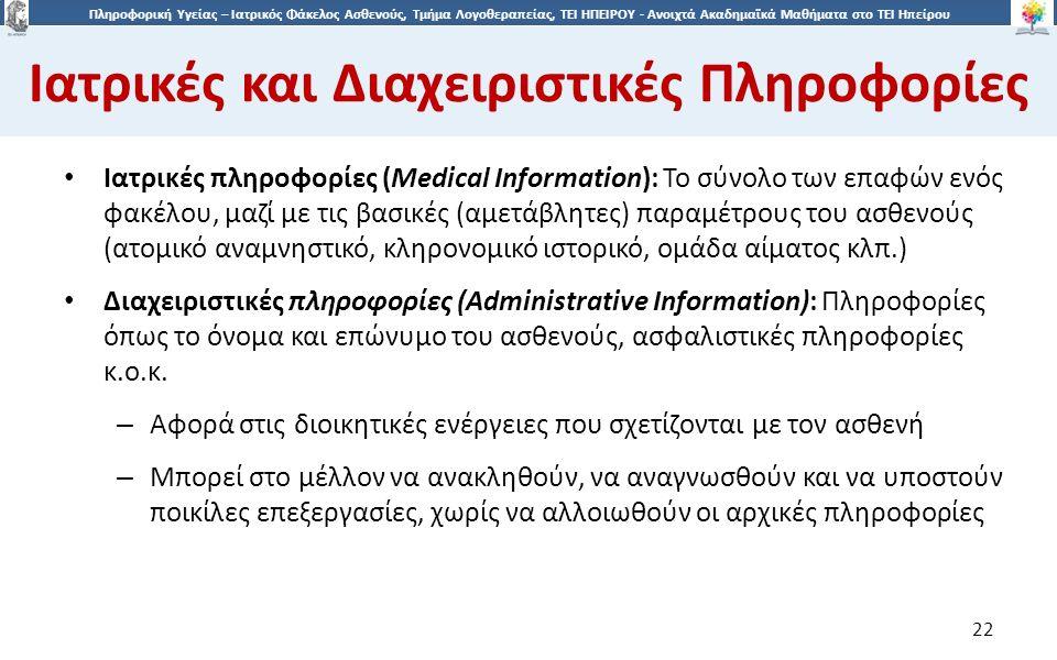2 Πληροφορική Υγείας – Ιατρικός Φάκελος Ασθενούς, Τμήμα Λογοθεραπείας, ΤΕΙ ΗΠΕΙΡΟΥ - Ανοιχτά Ακαδημαϊκά Μαθήματα στο ΤΕΙ Ηπείρου Ιατρικές και Διαχειριστικές Πληροφορίες 22 Ιατρικές πληροφορίες (Medical Information): Το σύνολο των επαφών ενός φακέλου, μαζί με τις βασικές (αμετάβλητες) παραμέτρους του ασθενούς (ατομικό αναμνηστικό, κληρονομικό ιστορικό, ομάδα αίματος κλπ.) Διαχειριστικές πληροφορίες (Administrative Information): Πληροφορίες όπως το όνομα και επώνυμο του ασθενούς, ασφαλιστικές πληροφορίες κ.ο.κ.
