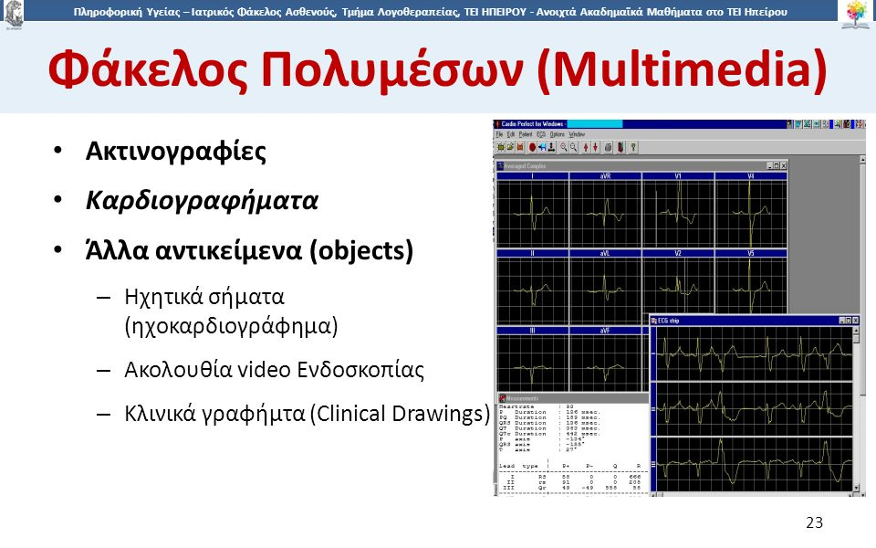 2323 Πληροφορική Υγείας – Ιατρικός Φάκελος Ασθενούς, Τμήμα Λογοθεραπείας, ΤΕΙ ΗΠΕΙΡΟΥ - Ανοιχτά Ακαδημαϊκά Μαθήματα στο ΤΕΙ Ηπείρου Φάκελος Πολυμέσων (Multimedia) 23 Ακτινογραφίες Καρδιογραφήματα Άλλα αντικείμενα (objects) – Ηχητικά σήματα (ηχοκαρδιογράφημα) – Ακολουθία video Ενδοσκοπίας – Κλινικά γραφήμτα (Clinical Drawings)