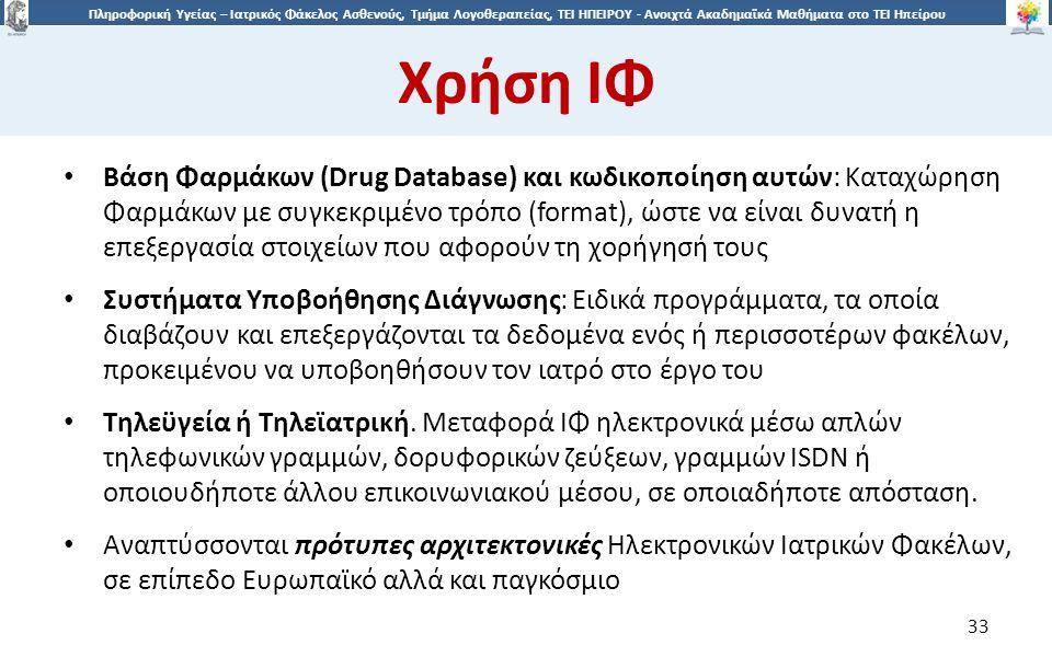 3 Πληροφορική Υγείας – Ιατρικός Φάκελος Ασθενούς, Τμήμα Λογοθεραπείας, ΤΕΙ ΗΠΕΙΡΟΥ - Ανοιχτά Ακαδημαϊκά Μαθήματα στο ΤΕΙ Ηπείρου Χρήση ΙΦ 33 Βάση Φαρμάκων (Drug Database) και κωδικοποίηση αυτών: Καταχώρηση Φαρμάκων με συγκεκριμένο τρόπο (format), ώστε να είναι δυνατή η επεξεργασία στοιχείων που αφορούν τη χορήγησή τους Συστήματα Υποβοήθησης Διάγνωσης: Eιδικά προγράμματα, τα οποία διαβάζουν και επεξεργάζονται τα δεδομένα ενός ή περισσοτέρων φακέλων, προκειμένου να υποβοηθήσουν τον ιατρό στο έργο του Τηλεϋγεία ή Τηλεϊατρική.
