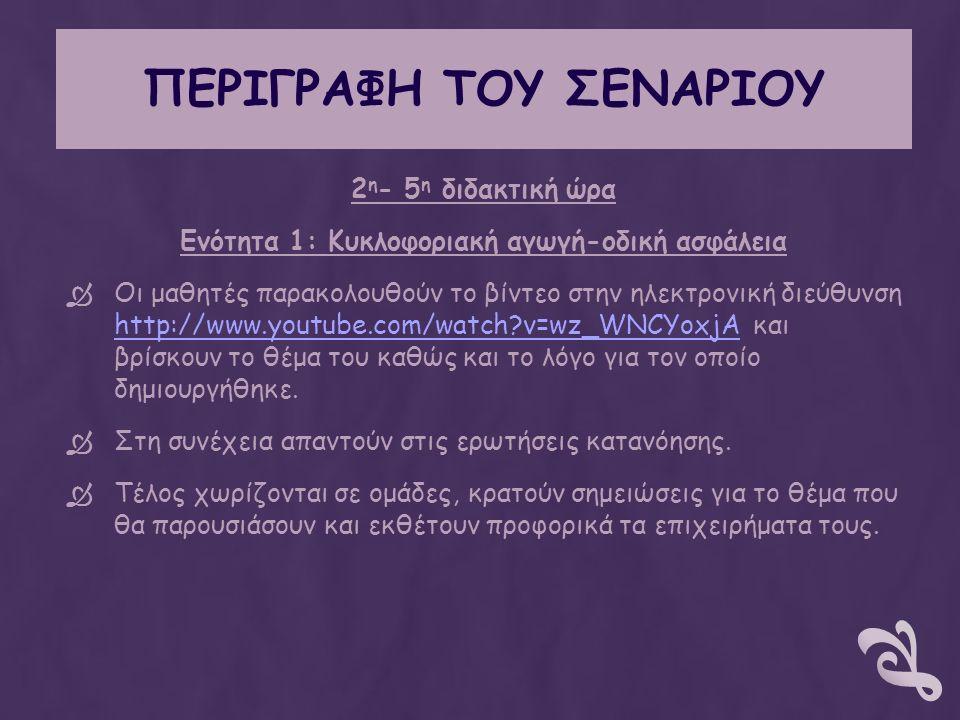 ΠΕΡΙΓΡΑΦΗ ΤΟΥ ΣΕΝΑΡΙΟΥ 2 η - 5 η διδακτική ώρα Ενότητα 1: Κυκλοφοριακή αγωγή-οδική ασφάλεια  Οι μαθητές παρακολουθούν το βίντεο στην ηλεκτρονική διεύθυνση http://www.youtube.com/watch v=wz_WNCYoxjA και βρίσκουν το θέμα του καθώς και το λόγο για τον οποίο δημιουργήθηκε.