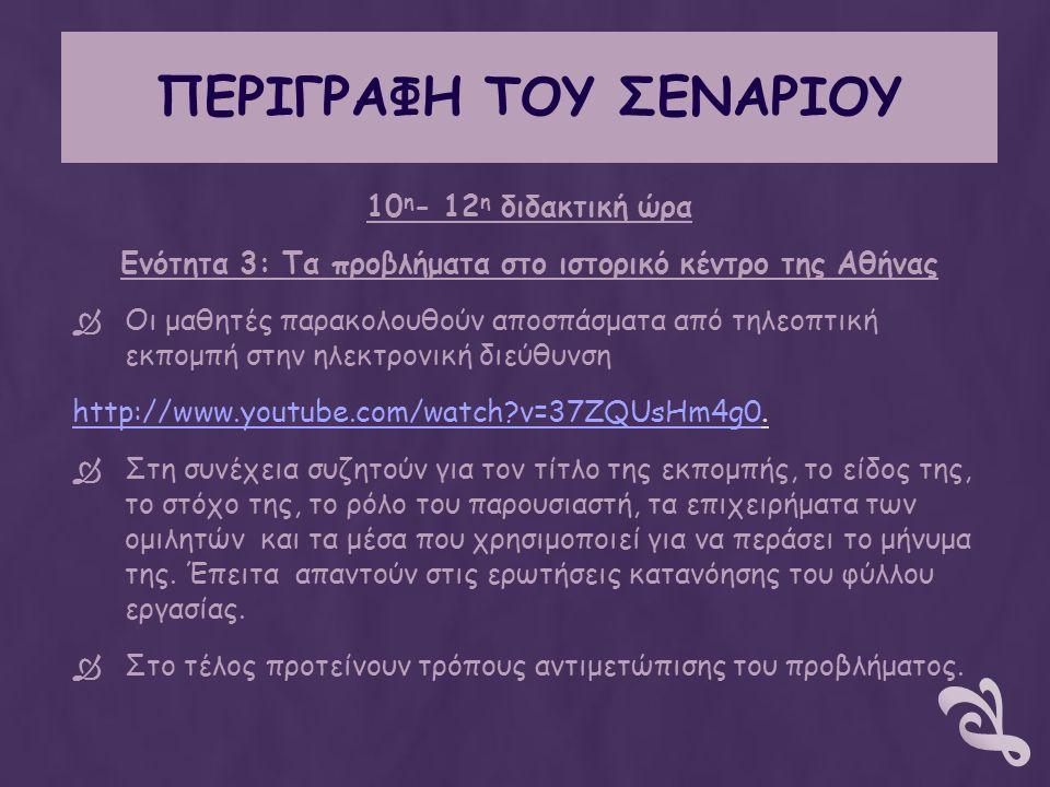 ΠΕΡΙΓΡΑΦΗ ΤΟΥ ΣΕΝΑΡΙΟΥ 10 η - 12 η διδακτική ώρα Ενότητα 3: Τα προβλήματα στο ιστορικό κέντρο της Αθήνας  Οι μαθητές παρακολουθούν αποσπάσματα από τηλεοπτική εκπομπή στην ηλεκτρονική διεύθυνση http://www.youtube.com/watch v=37ZQUsHm4g0http://www.youtube.com/watch v=37ZQUsHm4g0.
