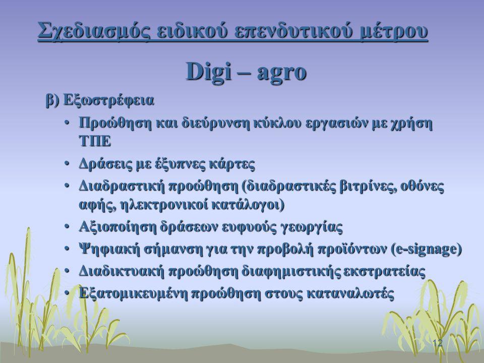 12 Σχεδιασμός ειδικού επενδυτικού μέτρου Digi – agro β) Εξωστρέφεια Προώθηση και διεύρυνση κύκλου εργασιών με χρήση ΤΠΕΠροώθηση και διεύρυνση κύκλου εργασιών με χρήση ΤΠΕ Δράσεις με έξυπνες κάρτεςΔράσεις με έξυπνες κάρτες Διαδραστική προώθηση (διαδραστικές βιτρίνες, οθόνες αφής, ηλεκτρονικοί κατάλογοι)Διαδραστική προώθηση (διαδραστικές βιτρίνες, οθόνες αφής, ηλεκτρονικοί κατάλογοι) Αξιοποίηση δράσεων ευφυούς γεωργίαςΑξιοποίηση δράσεων ευφυούς γεωργίας Ψηφιακή σήμανση για την προβολή προϊόντων (e-signage)Ψηφιακή σήμανση για την προβολή προϊόντων (e-signage) Διαδικτυακή προώθηση διαφημιστικής εκστρατείαςΔιαδικτυακή προώθηση διαφημιστικής εκστρατείας Εξατομικευμένη προώθηση στους καταναλωτέςΕξατομικευμένη προώθηση στους καταναλωτές