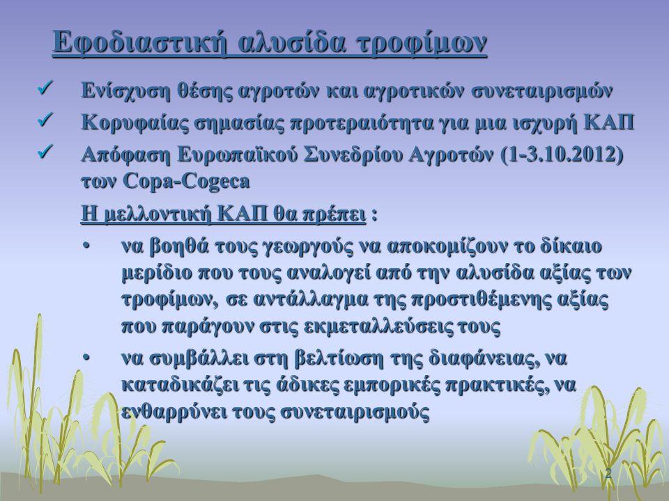 2 Εφοδιαστική αλυσίδα τροφίμων Ενίσχυση θέσης αγροτών και αγροτικών συνεταιρισμών Ενίσχυση θέσης αγροτών και αγροτικών συνεταιρισμών Κορυφαίας σημασίας προτεραιότητα για μια ισχυρή ΚΑΠ Κορυφαίας σημασίας προτεραιότητα για μια ισχυρή ΚΑΠ Απόφαση Ευρωπαϊκού Συνεδρίου Αγροτών (1-3.10.2012) των Copa-Cogeca Απόφαση Ευρωπαϊκού Συνεδρίου Αγροτών (1-3.10.2012) των Copa-Cogeca H μελλοντική ΚΑΠ θα πρέπει : να βοηθά τους γεωργούς να αποκομίζουν το δίκαιο μερίδιο που τους αναλογεί από την αλυσίδα αξίας των τροφίμων, σε αντάλλαγμα της προστιθέμενης αξίας που παράγουν στις εκμεταλλεύσεις τουςνα βοηθά τους γεωργούς να αποκομίζουν το δίκαιο μερίδιο που τους αναλογεί από την αλυσίδα αξίας των τροφίμων, σε αντάλλαγμα της προστιθέμενης αξίας που παράγουν στις εκμεταλλεύσεις τους να συμβάλλει στη βελτίωση της διαφάνειας, να καταδικάζει τις άδικες εμπορικές πρακτικές, να ενθαρρύνει τους συνεταιρισμούςνα συμβάλλει στη βελτίωση της διαφάνειας, να καταδικάζει τις άδικες εμπορικές πρακτικές, να ενθαρρύνει τους συνεταιρισμούς