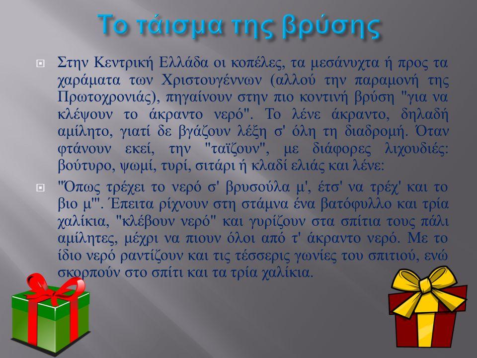  Στην Κεντρική Ελλάδα οι κοπέλες, τα μεσάνυχτα ή προς τα χαράματα των Χριστουγέννων ( αλλού την παραμονή της Πρωτοχρονιάς ), πηγαίνουν στην πιο κοντινή βρύση για να κλέψουν το άκραντο νερό .
