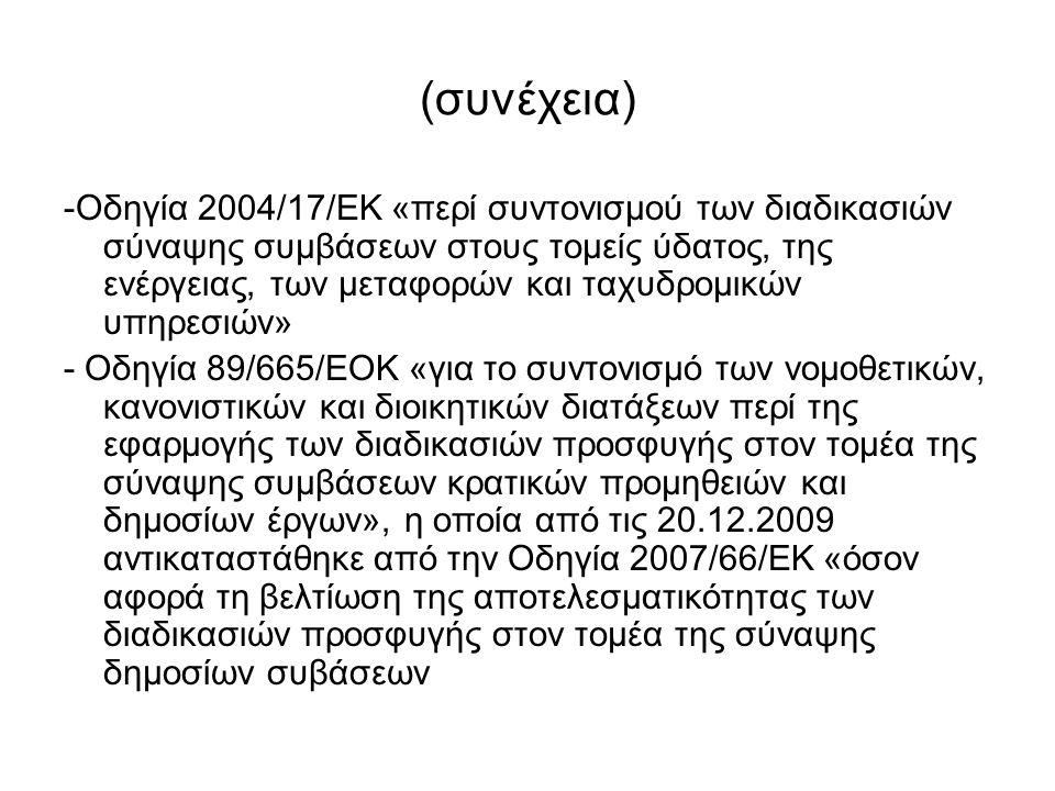 (συνέχεια) -Οδηγία 2004/17/ΕΚ «περί συντονισμού των διαδικασιών σύναψης συμβάσεων στους τομείς ύδατος, της ενέργειας, των μεταφορών και ταχυδρομικών υπηρεσιών» - Οδηγία 89/665/ΕΟΚ «για το συντονισμό των νομοθετικών, κανονιστικών και διοικητικών διατάξεων περί της εφαρμογής των διαδικασιών προσφυγής στον τομέα της σύναψης συμβάσεων κρατικών προμηθειών και δημοσίων έργων», η οποία από τις 20.12.2009 αντικαταστάθηκε από την Οδηγία 2007/66/ΕΚ «όσον αφορά τη βελτίωση της αποτελεσματικότητας των διαδικασιών προσφυγής στον τομέα της σύναψης δημοσίων συβάσεων