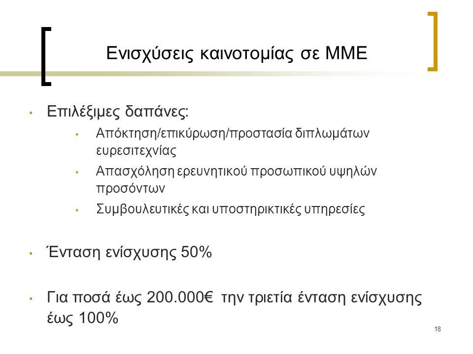 Ενισχύσεις καινοτομίας σε ΜΜΕ Επιλέξιμες δαπάνες: Απόκτηση/επικύρωση/προστασία διπλωμάτων ευρεσιτεχνίας Απασχόληση ερευνητικού προσωπικού υψηλών προσόντων Συμβουλευτικές και υποστηρικτικές υπηρεσίες Ένταση ενίσχυσης 50% Για ποσά έως 200.000€ την τριετία ένταση ενίσχυσης έως 100% 18