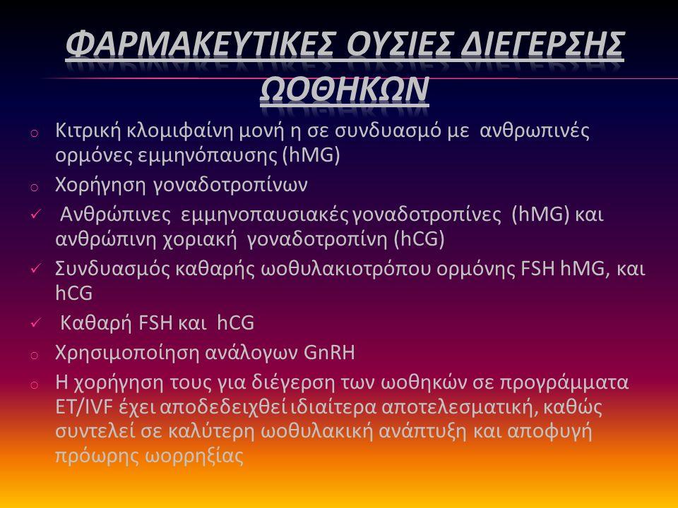 o Κιτρική κλομιφαίνη μονή η σε συνδυασμό με ανθρωπινές ορμόνες εμμηνόπαυσης (hMG) o Χορήγηση γοναδοτροπίνων Ανθρώπινες εμμηνοπαυσιακές γοναδοτροπίνες (hMG) και ανθρώπινη χοριακή γοναδοτροπίνη (hCG) Συνδυασμός καθαρής ωοθυλακιοτρόπου ορμόνης FSH hMG, και hCG Καθαρή FSH και hCG o Χρησιμοποίηση ανάλογων GnRH o Η χορήγηση τους για διέγερση των ωοθηκών σε προγράμματα ΕΤ/IVF έχει αποδεδειχθεί ιδιαίτερα αποτελεσματική, καθώς συντελεί σε καλύτερη ωοθυλακική ανάπτυξη και αποφυγή πρόωρης ωορρηξίας