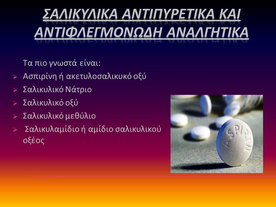 Τα πιο γνωστά είναι:  Ασπιρίνη ή ακετυλοσαλικυκό οξύ  Σαλικυλικό Νάτριο  Σαλικυλικό οξύ  Σαλικυλικό μεθύλιο  Σαλικυλαμίδιο ή αμίδιο σαλικυλικού οξέος