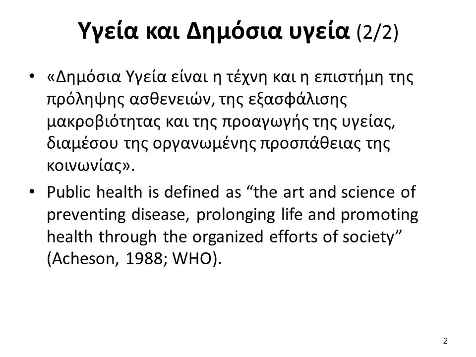 Υγεία και Δημόσια υγεία (2/2) «Δημόσια Υγεία είναι η τέχνη και η επιστήμη της πρόληψης ασθενειών, της εξασφάλισης μακροβιότητας και της προαγωγής της