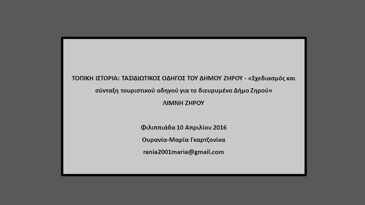 ΤΟΠΙΚΗ ΙΣΤΟΡΙΑ: ΤΑΞΙΔΙΩΤΙΚΟΣ ΟΔΗΓΟΣ ΤΟΥ ΔΗΜΟΥ ΖΗΡΟΥ - «Σχεδιασμός και σύνταξη τουριστικού οδηγού για το διευρυμένο Δήμο Ζηρού» ΛΙΜΝΗ ΖΗΡΟΥ Φιλιππιάδα 10 Απριλίου 2016 Ουρανία-Μαρία Γκαρτζονίκα rania2001maria@gmail.com