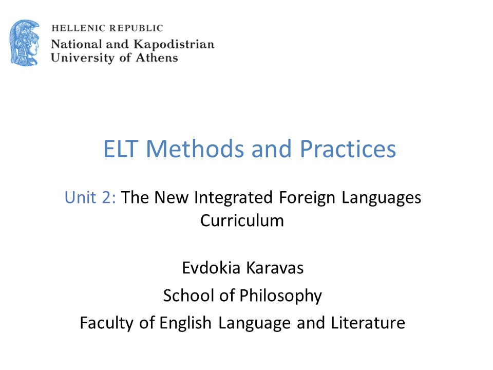 ELT Methods and Practices Unit 2: The New Integrated Foreign Languages Curriculum Evdokia Karavas School of Philosophy Faculty of English Language and Literature
