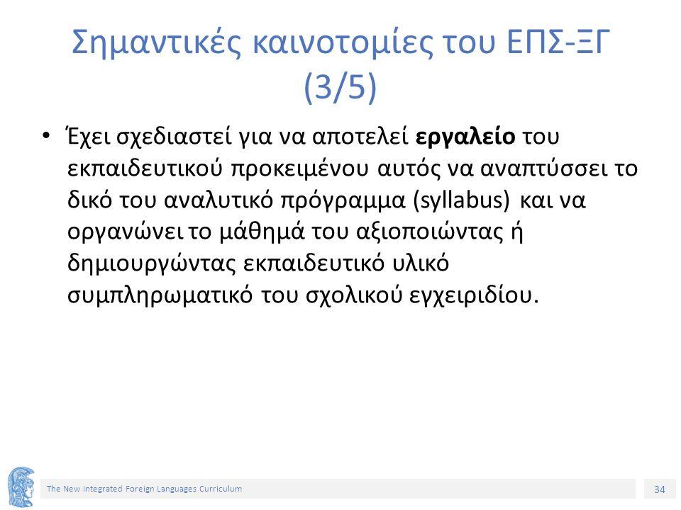 34 The New Integrated Foreign Languages Curriculum Σημαντικές καινοτομίες του ΕΠΣ-ΞΓ (3/5) Έχει σχεδιαστεί για να αποτελεί εργαλείο του εκπαιδευτικού