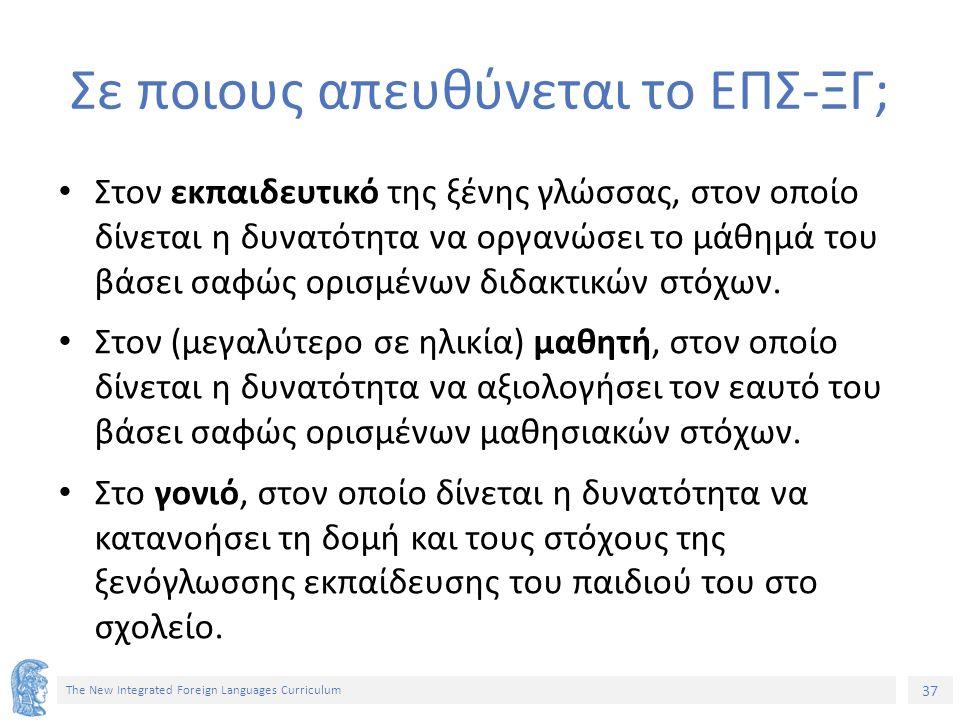 37 The New Integrated Foreign Languages Curriculum Σε ποιους απευθύνεται το ΕΠΣ-ΞΓ; Στον εκπαιδευτικό της ξένης γλώσσας, στον οποίο δίνεται η δυνατότη