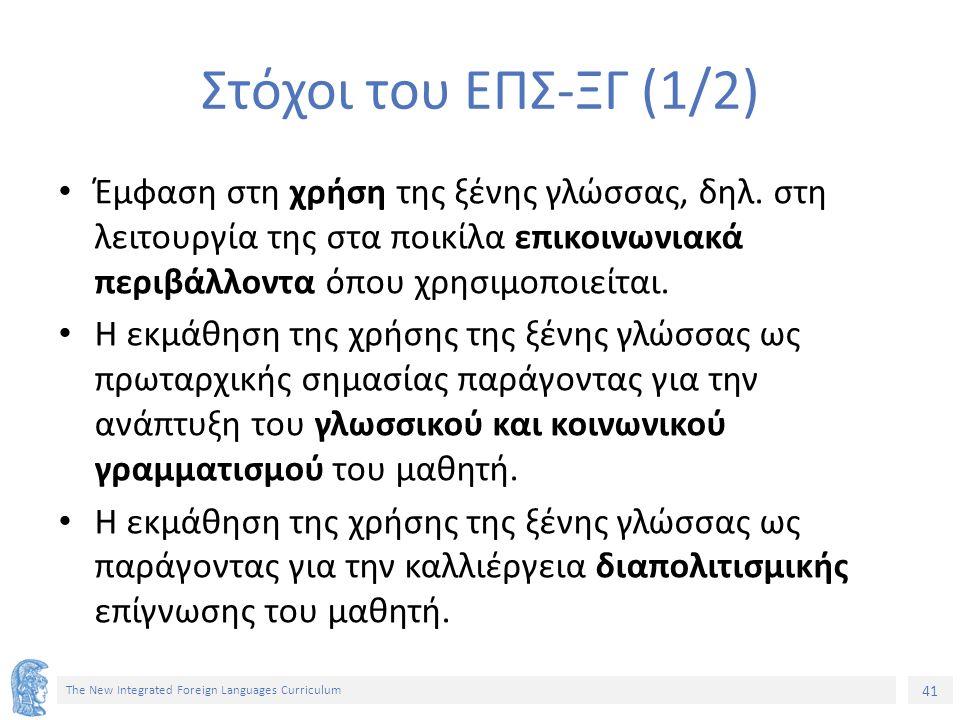 41 The New Integrated Foreign Languages Curriculum Στόχοι του ΕΠΣ-ΞΓ (1/2) Έμφαση στη χρήση της ξένης γλώσσας, δηλ. στη λειτουργία της στα ποικίλα επι