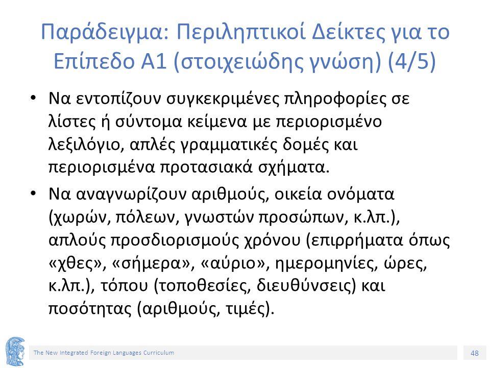 48 The New Integrated Foreign Languages Curriculum Παράδειγμα: Περιληπτικοί Δείκτες για το Επίπεδο Α1 (στοιχειώδης γνώση) (4/5) Να εντοπίζουν συγκεκρι